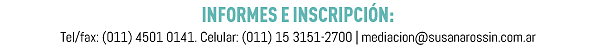 INFORMES E INSCRIPCIÓN: Tel/fax: (011) 4501 0141. Celular: (011) 15 3151-2700 | mediacion@susanarossin.com.ar